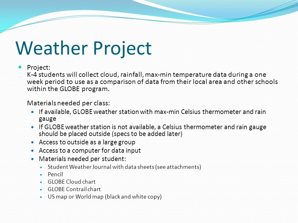 Weather Project Project: K-4 students will collect cloud, rainfall, max-min temperature data during a one week period to use as a comparison of data from their local area and other schools within the GLOBE program.