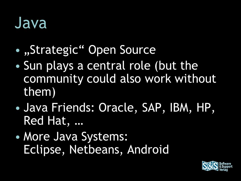 Java Strategic Open Source Sun plays a central role (but the community could also work without them) Java Friends: Oracle, SAP, IBM, HP, Red Hat, … Mo