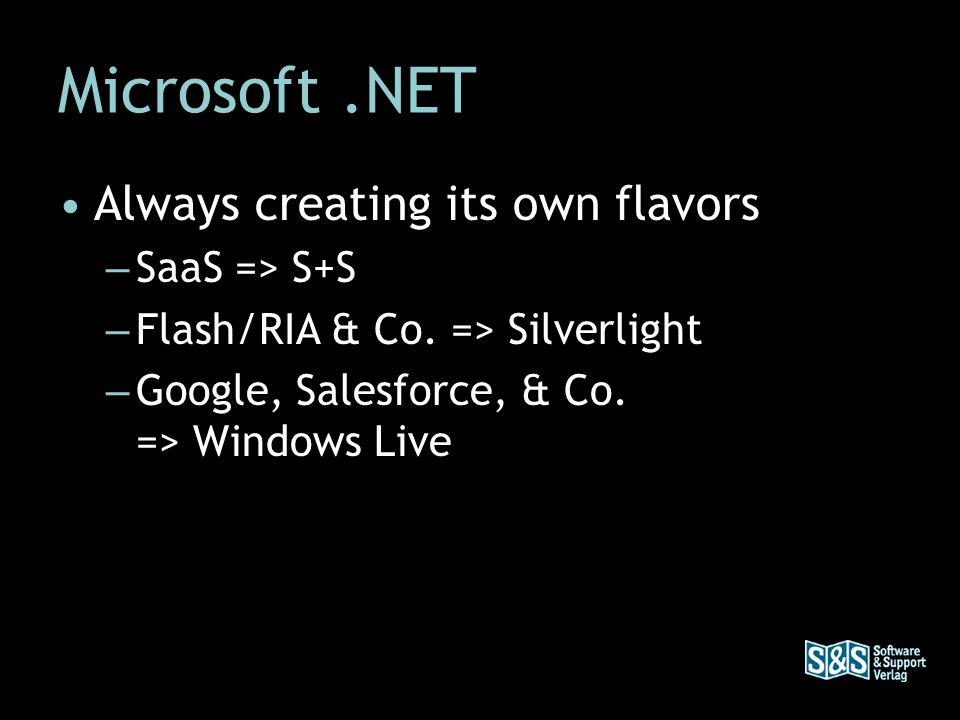 Microsoft.NET Always creating its own flavors – SaaS => S+S – Flash/RIA & Co. => Silverlight – Google, Salesforce, & Co. => Windows Live