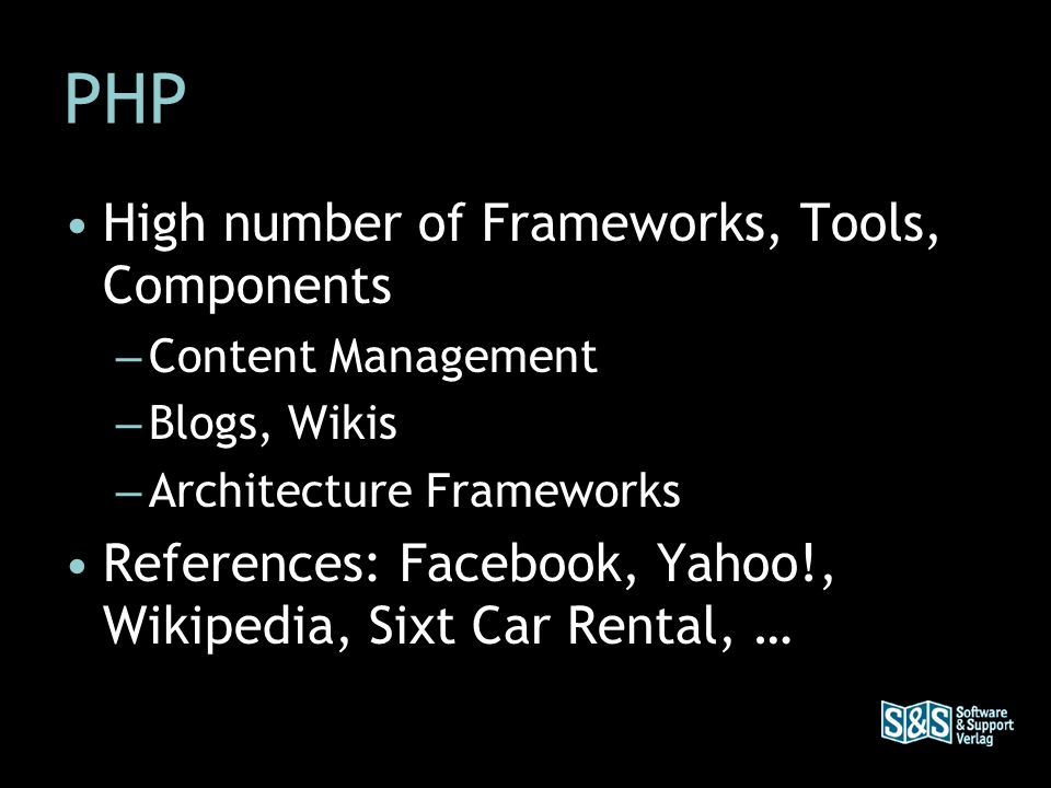 PHP High number of Frameworks, Tools, Components – Content Management – Blogs, Wikis – Architecture Frameworks References: Facebook, Yahoo!, Wikipedia