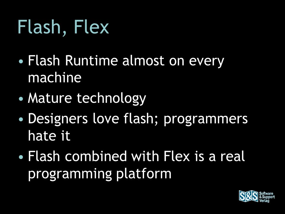Flash, Flex Flash Runtime almost on every machine Mature technology Designers love flash; programmers hate it Flash combined with Flex is a real progr