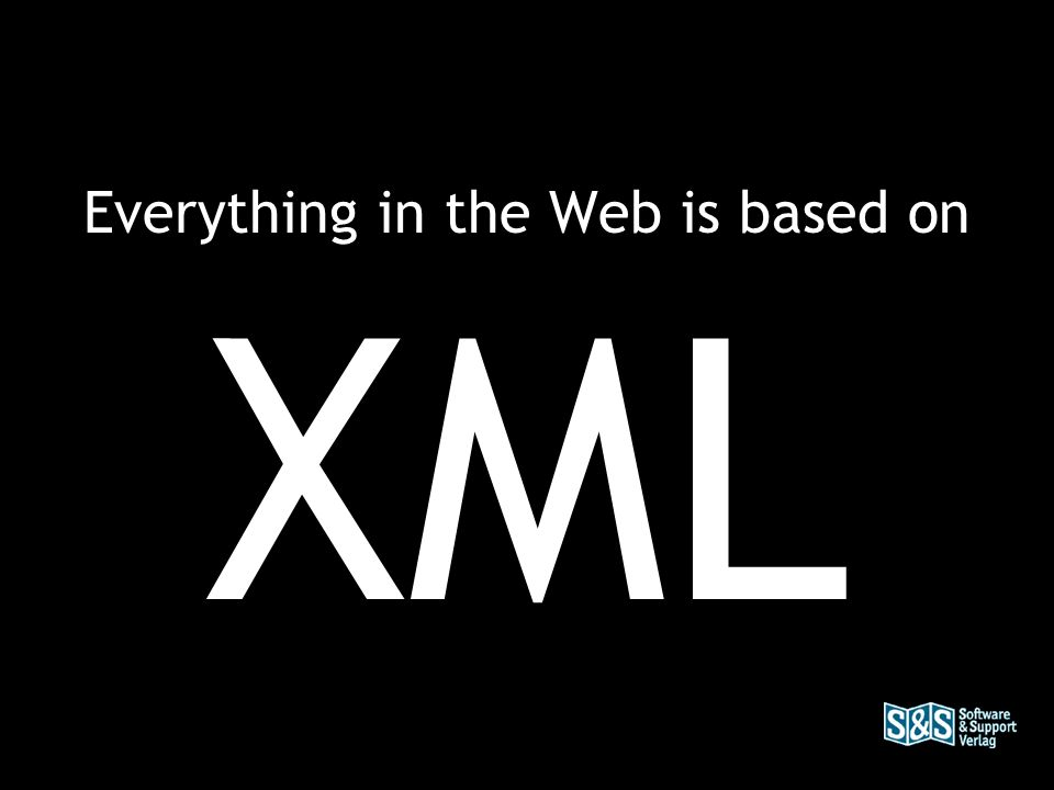 Everything in the Web is based on XML
