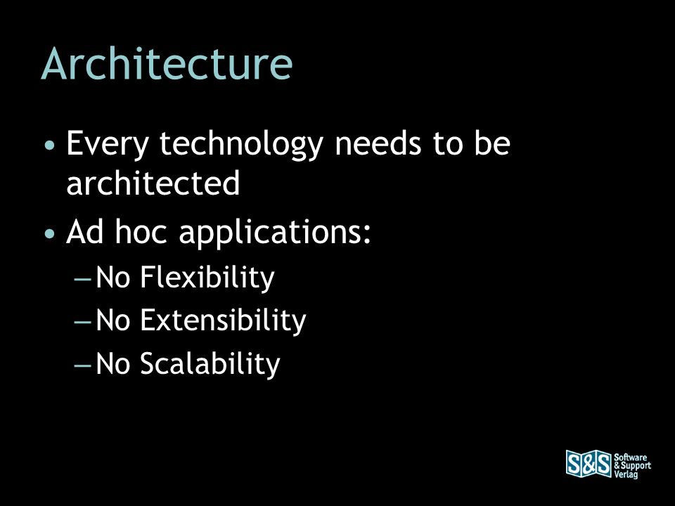 Architecture Every technology needs to be architected Ad hoc applications: – No Flexibility – No Extensibility – No Scalability