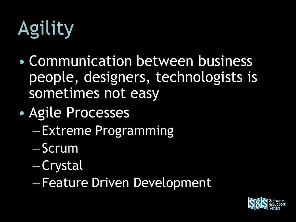 Agility Communication between business people, designers, technologists is sometimes not easy Agile Processes – Extreme Programming – Scrum – Crystal