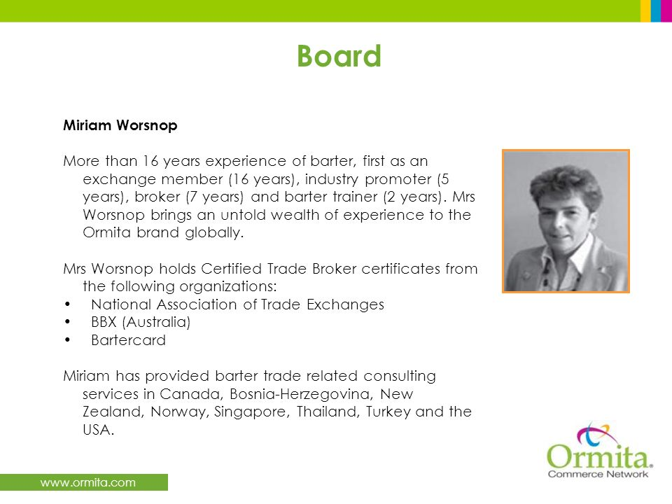 www.ormita.com Board Miriam Worsnop More than 16 years experience of barter, first as an exchange member (16 years), industry promoter (5 years), broker (7 years) and barter trainer (2 years).