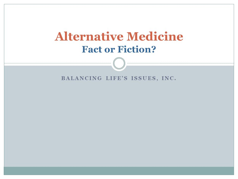 BALANCING LIFES ISSUES, INC. Alternative Medicine Fact or Fiction