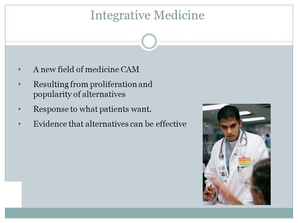 A new field of medicine CAM Resulting from proliferation and popularity of alternatives Response to what patients want.