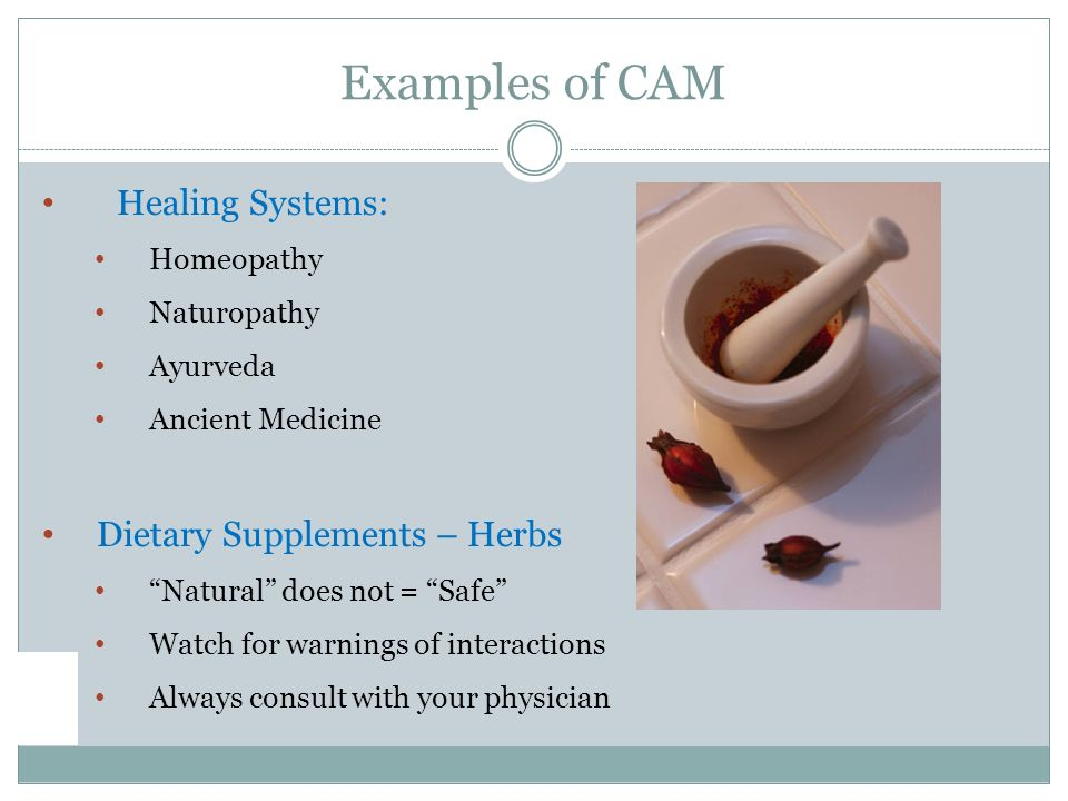 Healing Systems: Homeopathy Naturopathy Ayurveda Ancient Medicine Dietary Supplements – Herbs Natural does not = Safe Watch for warnings of interactions Always consult with your physician Examples of CAM