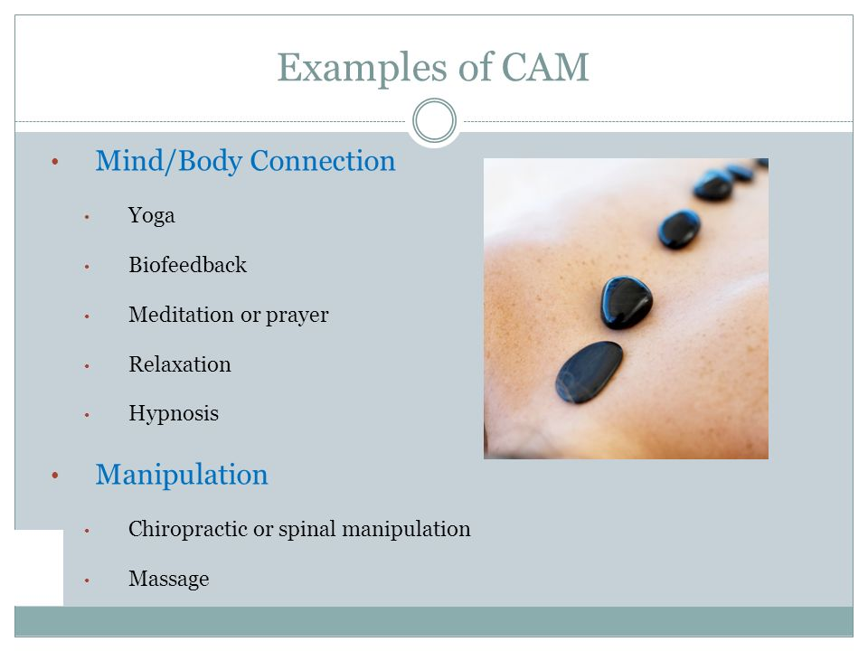 Mind/Body Connection Yoga Biofeedback Meditation or prayer Relaxation Hypnosis Manipulation Chiropractic or spinal manipulation Massage