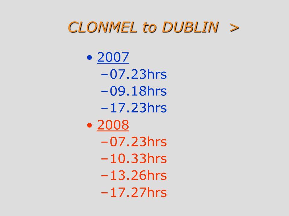 CLONMEL to DUBLIN > 2007 –07.23hrs –09.18hrs –17.23hrs 2008 –07.23hrs –10.33hrs –13.26hrs –17.27hrs