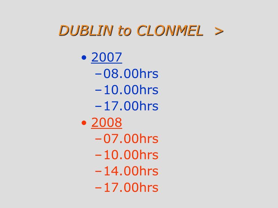 DUBLIN to CLONMEL > 2007 –08.00hrs –10.00hrs –17.00hrs 2008 –07.00hrs –10.00hrs –14.00hrs –17.00hrs