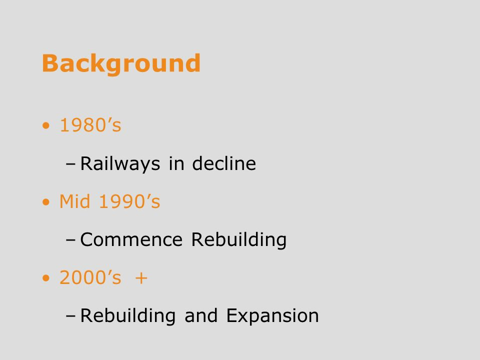 Background 1980s –Railways in decline Mid 1990s –Commence Rebuilding 2000s + –Rebuilding and Expansion