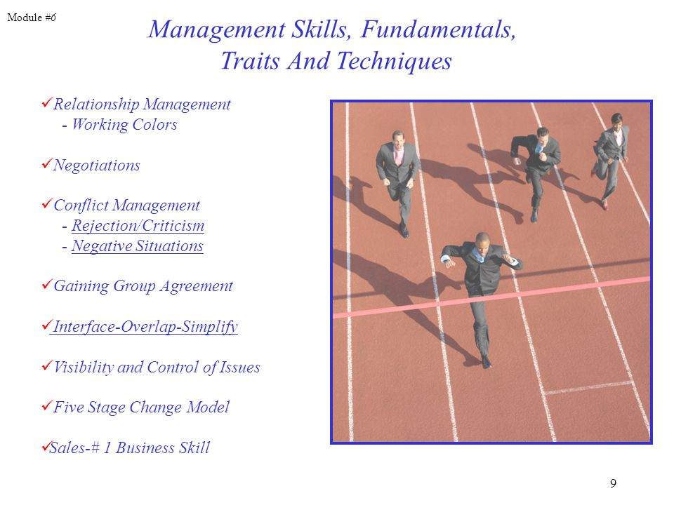 9 Management Skills, Fundamentals, Traits And Techniques Relationship Management - Working Colors Negotiations Conflict Management - Rejection/Criticism - Negative Situations Gaining Group Agreement Interface-Overlap-Simplify Visibility and Control of Issues Five Stage Change Model Sales-# 1 Business Skill Module #6