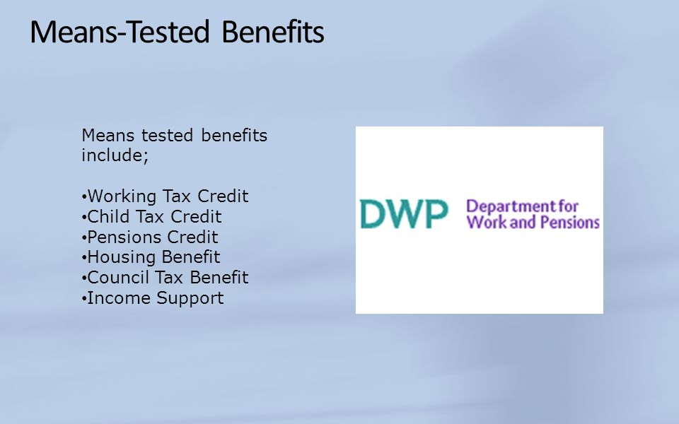Means-Tested Benefits Means tested benefits include; Working Tax Credit Child Tax Credit Pensions Credit Housing Benefit Council Tax Benefit Income Su