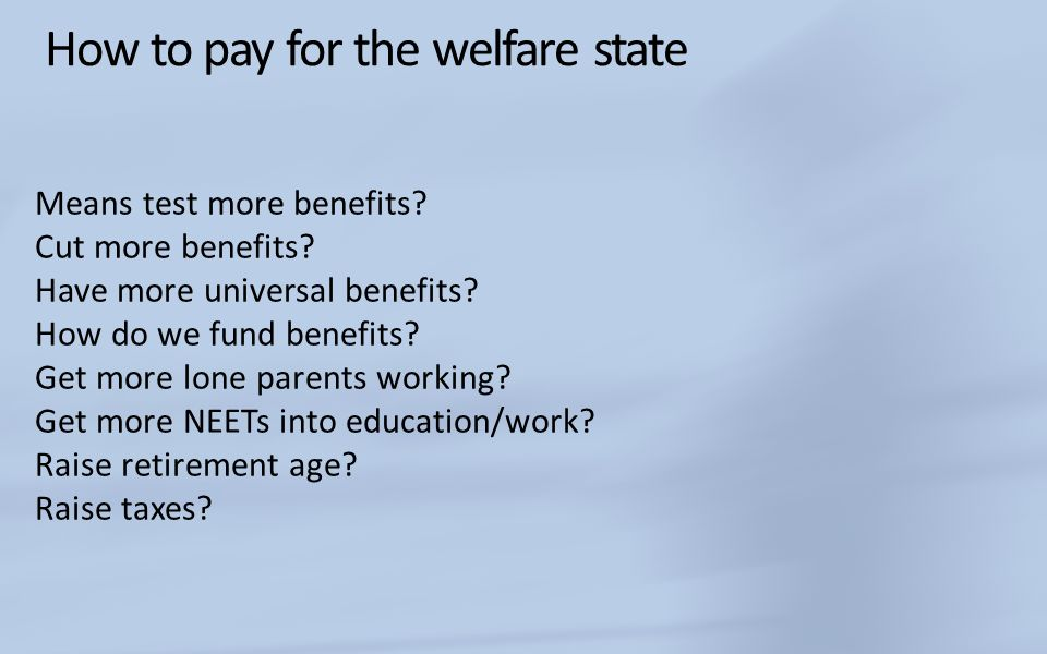 How to pay for the welfare state Means test more benefits? Cut more benefits? Have more universal benefits? How do we fund benefits? Get more lone par