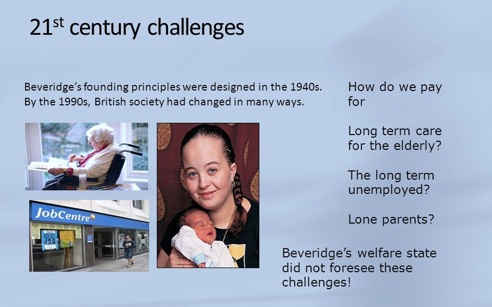 21 st century challenges Beveridges founding principles were designed in the 1940s. By the 1990s, British society had changed in many ways. How do we