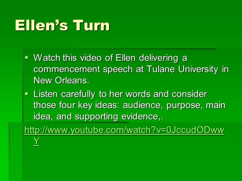 Ellens Turn Watch this video of Ellen delivering a commencement speech at Tulane University in New Orleans.
