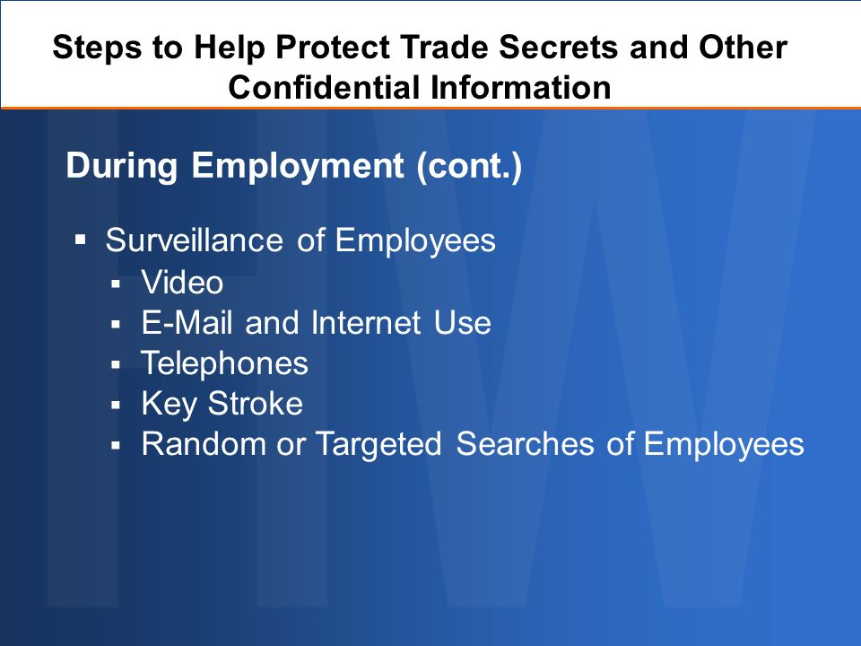 Surveillance of Employees During Employment (cont.) Steps to Help Protect Trade Secrets and Other Confidential Information Video E-Mail and Internet Use Telephones Key Stroke Random or Targeted Searches of Employees