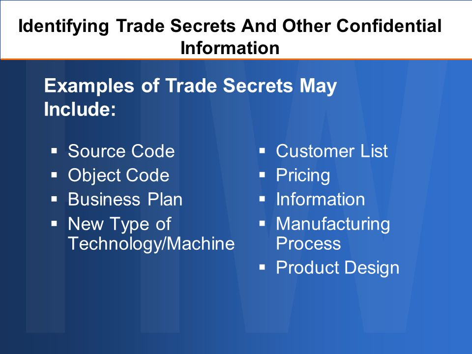 Source Code Object Code Business Plan New Type of Technology/Machine Customer List Pricing Information Manufacturing Process Product Design Examples of Trade Secrets May Include: Identifying Trade Secrets And Other Confidential Information