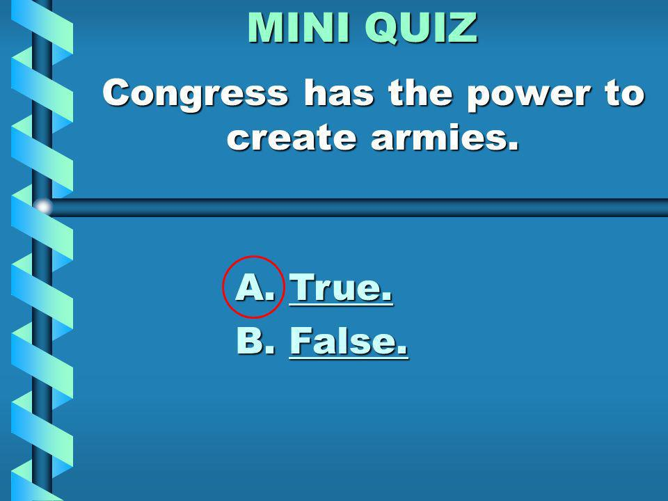 MINI QUIZ Can Congress pass any law it wants to? A. Yes. Congress has the power to do anything. B. No. Congress can only do what the Constitution says