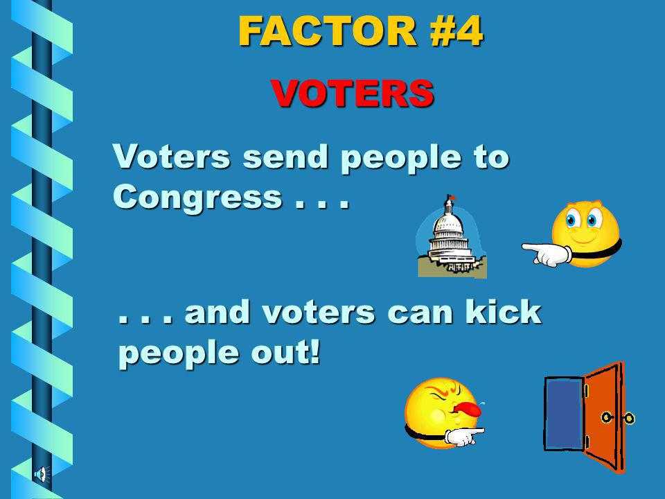 FACTOR #4 VOTERS People in Congress are responsible for representing the voters back home. So they d better think about those voters, because…