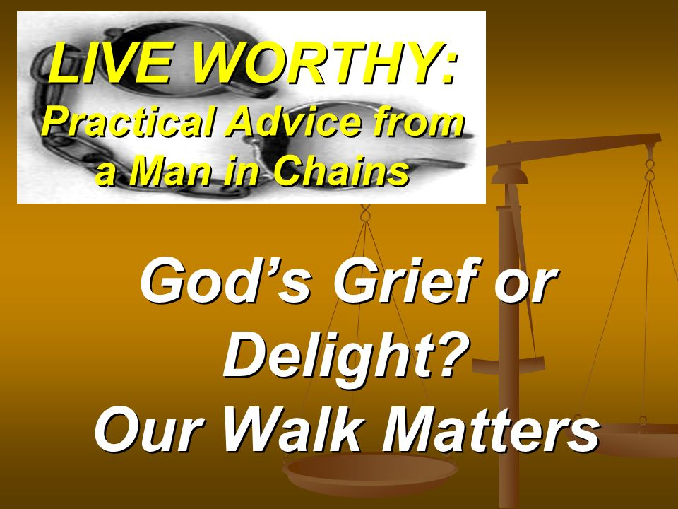 LIVE WORTHY: Practical Advice from a Man in Chains Gods Grief or Delight? Our Walk Matters