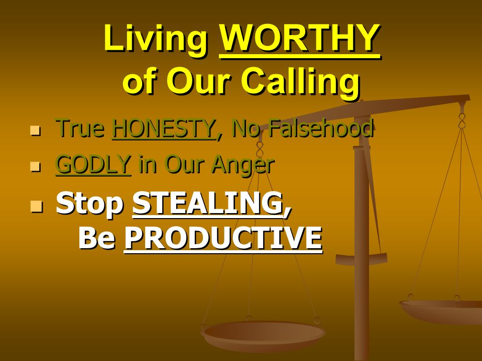 Living WORTHY of Our Calling True HONESTY, No Falsehood GODLY in Our Anger Stop STEALING, Be PRODUCTIVE True HONESTY, No Falsehood GODLY in Our Anger Stop STEALING, Be PRODUCTIVE