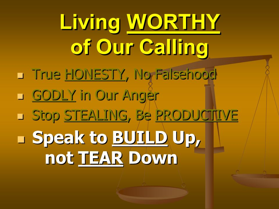 Living WORTHY of Our Calling True HONESTY, No Falsehood GODLY in Our Anger Stop STEALING, Be PRODUCTIVE Speak to BUILD Up, not TEAR Down True HONESTY, No Falsehood GODLY in Our Anger Stop STEALING, Be PRODUCTIVE Speak to BUILD Up, not TEAR Down