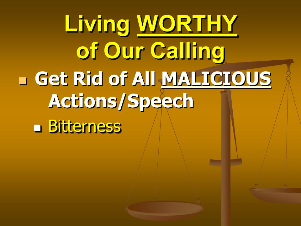 Living WORTHY of Our Calling Get Rid of All MALICIOUS Actions/Speech Bitterness Bitterness Get Rid of All MALICIOUS Actions/Speech Bitterness Bitterne