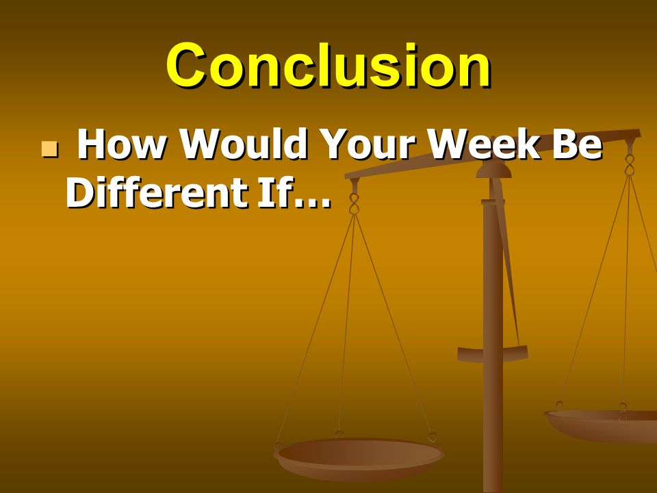 Conclusion How Would Your Week Be Different If…