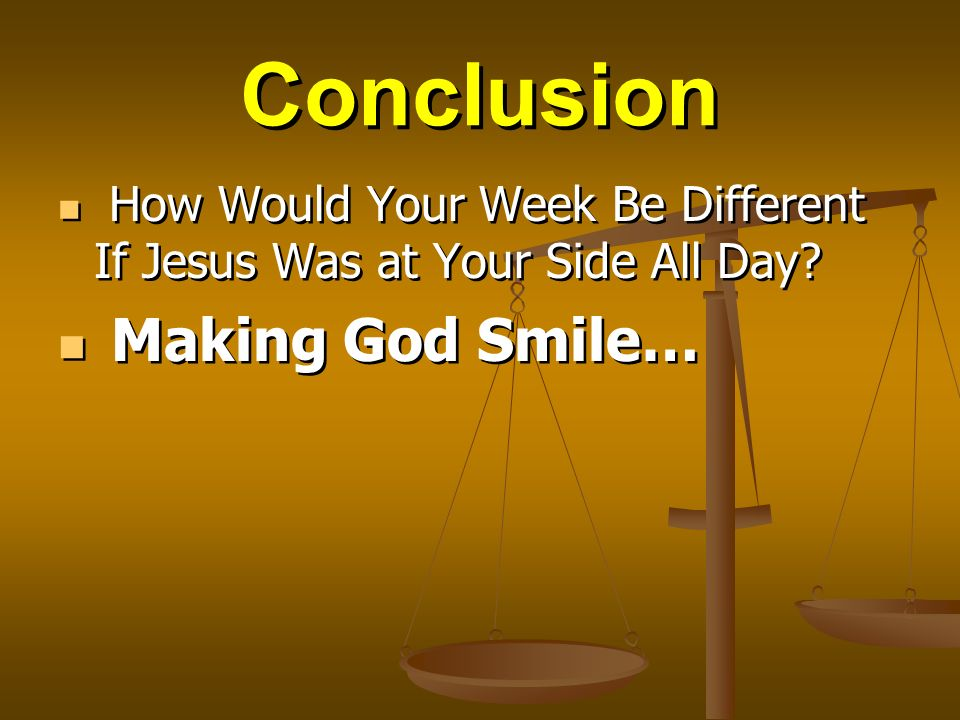 Conclusion How Would Your Week Be Different If Jesus Was at Your Side All Day? Making God Smile… How Would Your Week Be Different If Jesus Was at Your