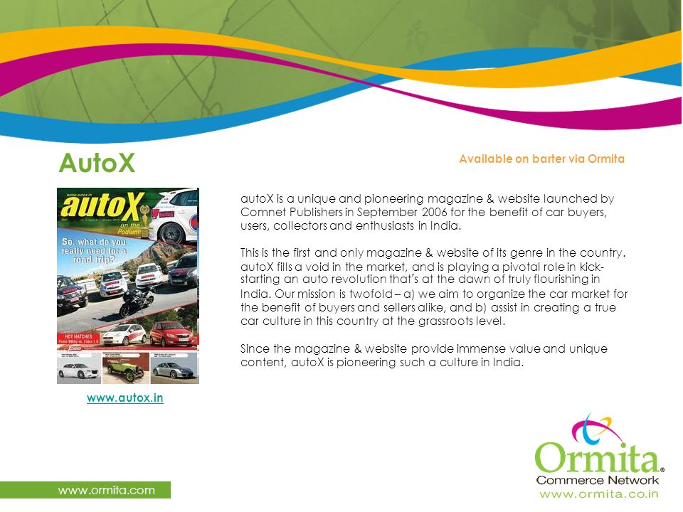 AutoX www.ormita.com www.autox.in Available on barter via Ormita autoX is a unique and pioneering magazine & website launched by Comnet Publishers in