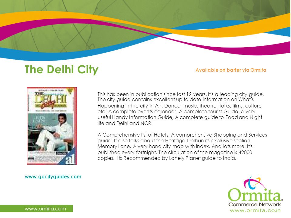 The Delhi City www.ormita.com This has been in publication since last 12 years. It's a leading city guide. The city guide contains excellent up to dat