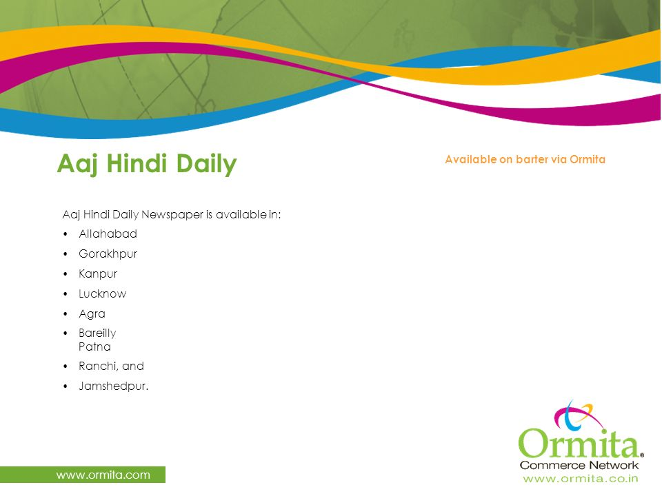 www.ormita.com Aaj Hindi Daily Newspaper is available in: Allahabad Gorakhpur Kanpur Lucknow Agra Bareilly Patna Ranchi, and Jamshedpur. Aaj Hindi Dai