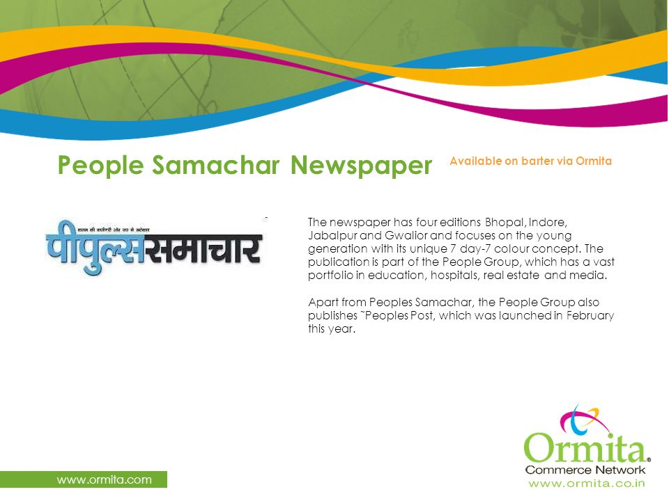 People Samachar Newspaper www.ormita.com The newspaper has four editions Bhopal, Indore, Jabalpur and Gwalior and focuses on the young generation with