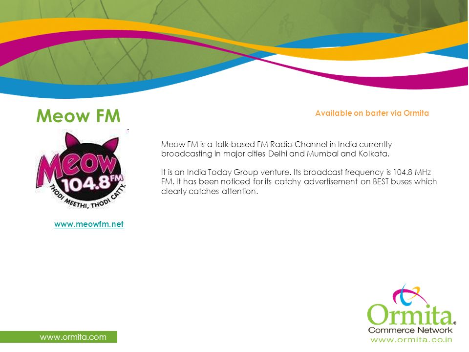 Meow FM www.ormita.com Meow FM is a talk-based FM Radio Channel in India currently broadcasting in major cities Delhi and Mumbai and Kolkata. It is an