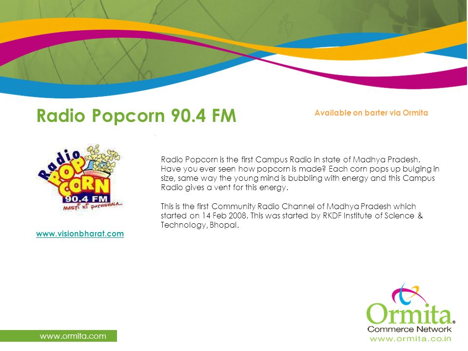Radio Popcorn 90.4 FM www.ormita.com Radio Popcorn is the first Campus Radio in state of Madhya Pradesh. Have you ever seen how popcorn is made? Each