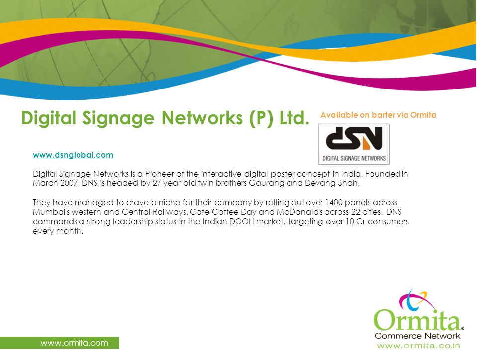Digital Signage Networks (P) Ltd. www.ormita.com www.dsnglobal.com Digital Signage Networks is a Pioneer of the interactive digital poster concept in