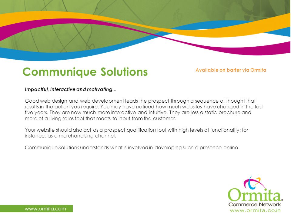 Communique Solutions www.ormita.com Impactful, interactive and motivating... Good web design and web development leads the prospect through a sequence