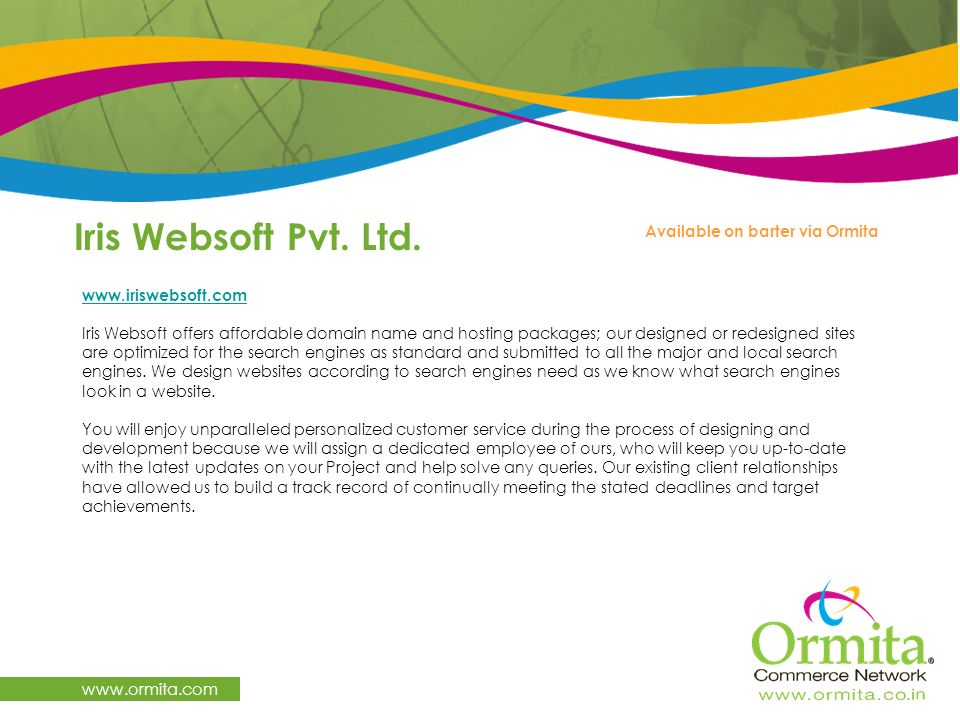 Iris Websoft Pvt. Ltd. www.ormita.com Available on barter via Ormita www.iriswebsoft.com Iris Websoft offers affordable domain name and hosting packag