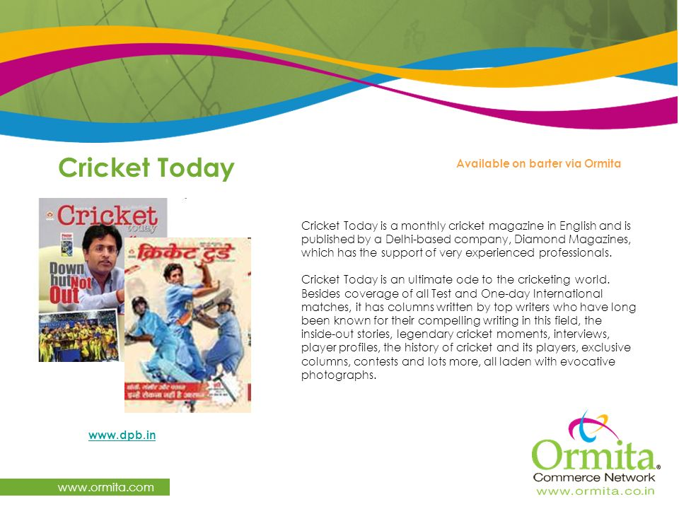 Cricket Today www.ormita.com www.dpb.in Available on barter via Ormita Cricket Today is a monthly cricket magazine in English and is published by a De