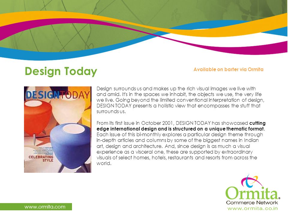Design Today www.ormita.com Design surrounds us and makes up the rich visual images we live with and amid. It's in the spaces we inhabit, the objects