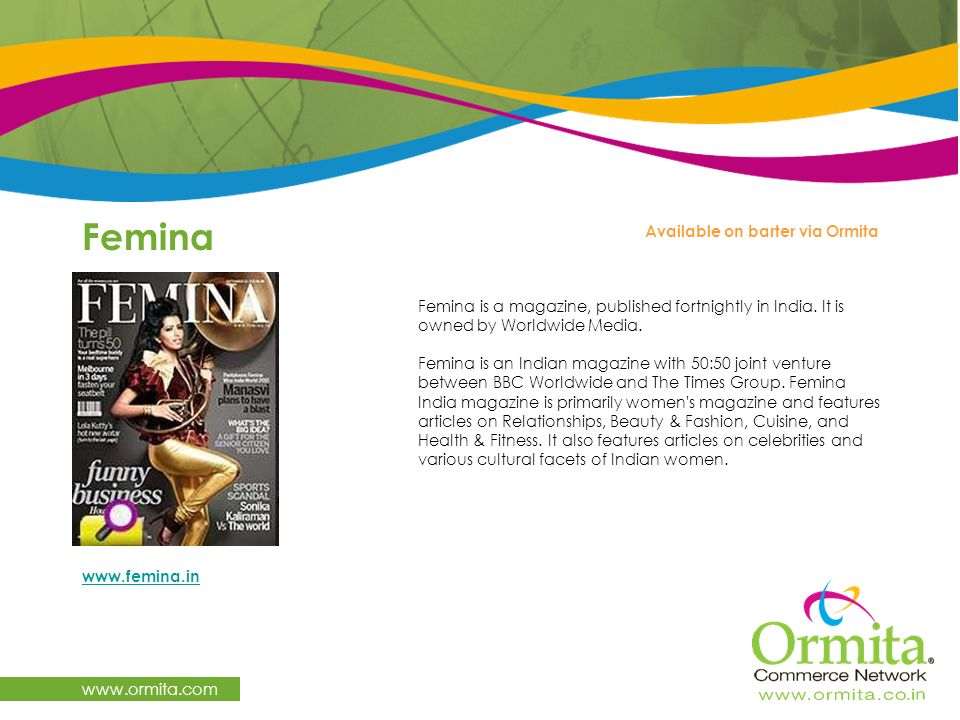 Femina www.ormita.com Available on barter via Ormita Femina is a magazine, published fortnightly in India. It is owned by Worldwide Media. Femina is a