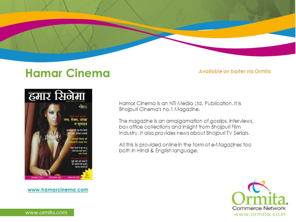 Hamar Cinema www.ormita.com Hamar Cinema is an NTI Media Ltd. Publication. It is Bhojpuri Cinema's no.1 Magazine. The magazine is an amalgamation of g