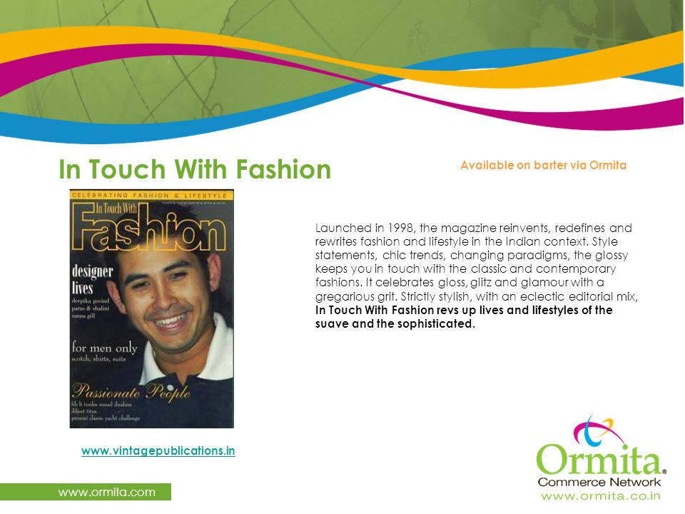 In Touch With Fashion www.ormita.com Available on barter via Ormita Launched in 1998, the magazine reinvents, redefines and rewrites fashion and lifes