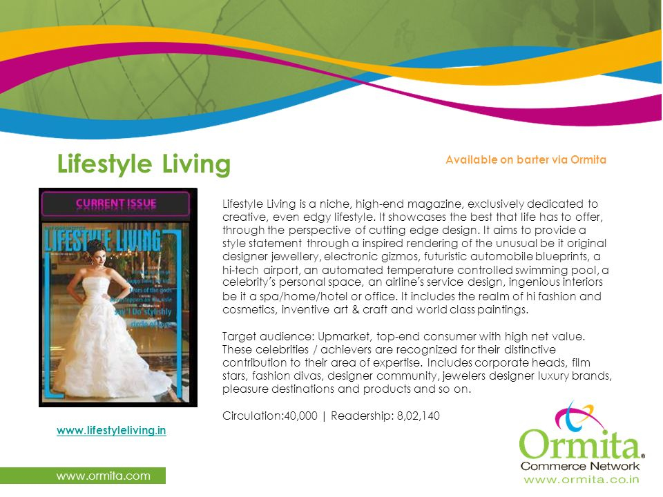 Lifestyle Living www.ormita.com Lifestyle Living is a niche, high-end magazine, exclusively dedicated to creative, even edgy lifestyle. It showcases t