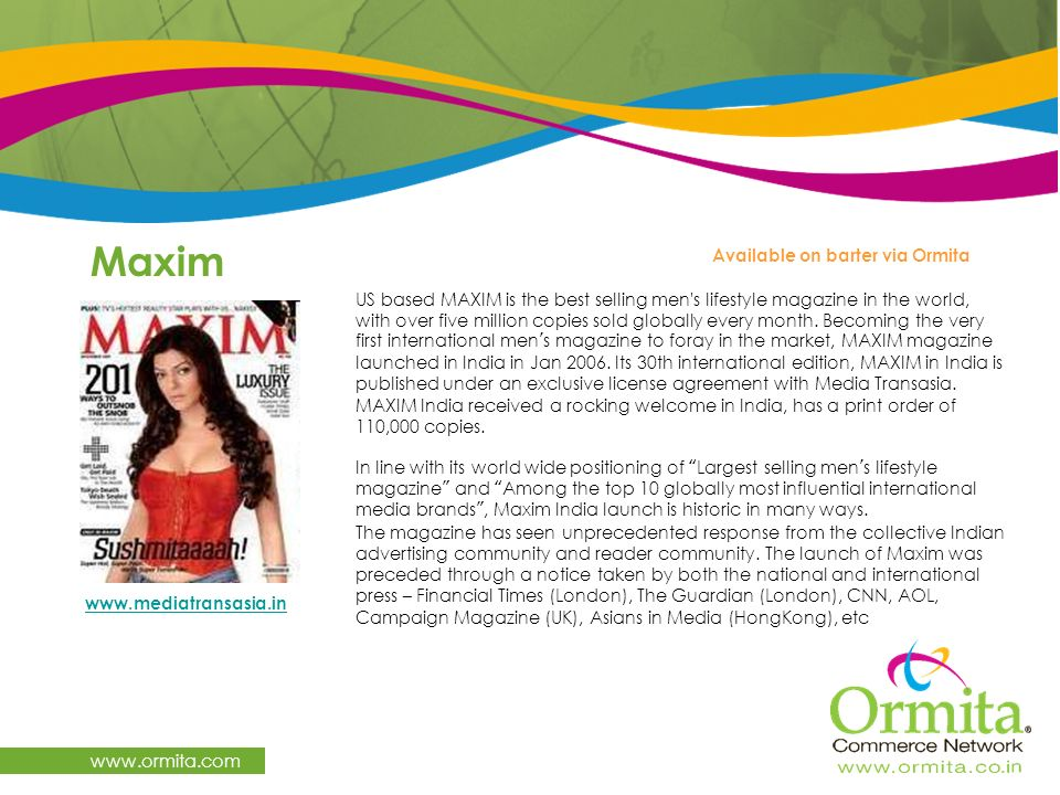Maxim www.ormita.com US based MAXIM is the best selling men's lifestyle magazine in the world, with over five million copies sold globally every month