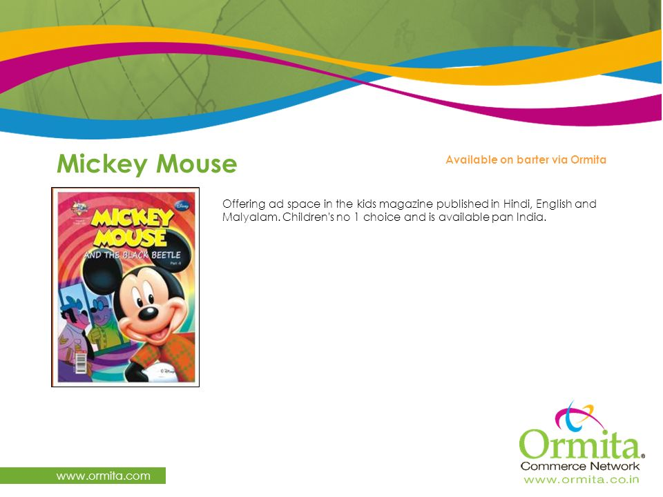 Mickey Mouse www.ormita.com Offering ad space in the kids magazine published in Hindi, English and Malyalam. Children's no 1 choice and is available p