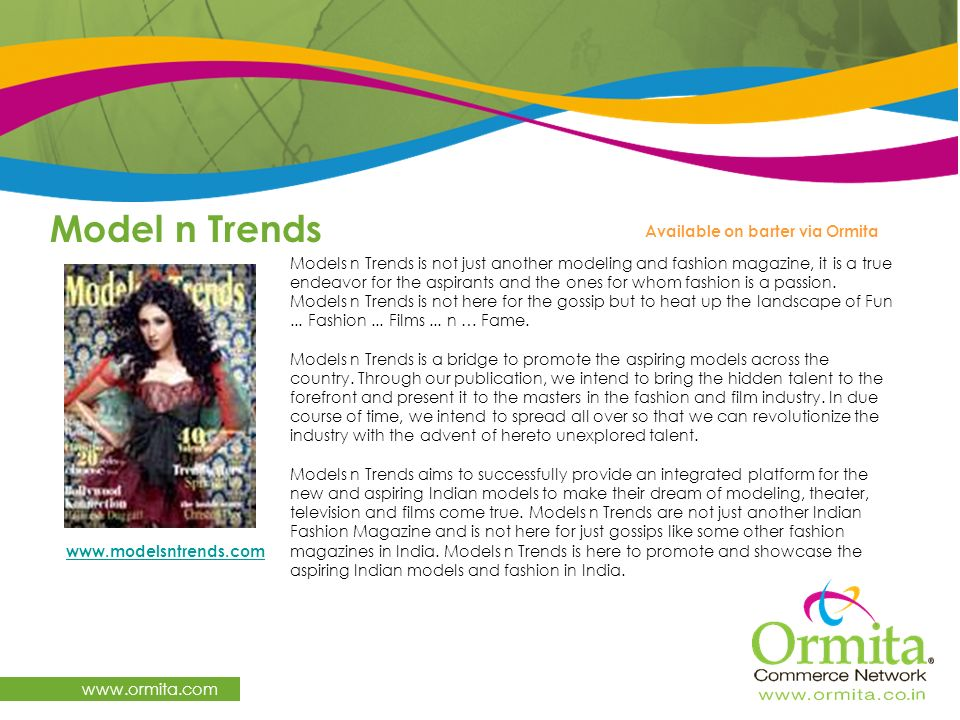 Model n Trends www.ormita.com Models n Trends is not just another modeling and fashion magazine, it is a true endeavor for the aspirants and the ones