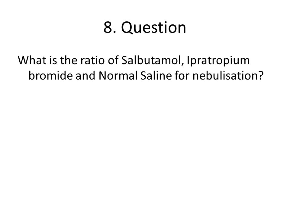 8. Question What is the ratio of Salbutamol, Ipratropium bromide and Normal Saline for nebulisation?